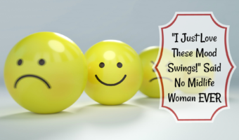 """""""I Just Love These Mood Swings!"""" Said No Midlife Woman EVER"""
