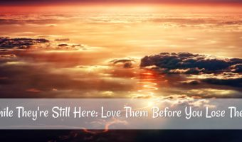 While They're Still Here: Love Them Before You Lose Them